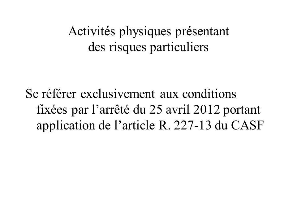 Activités physiques présentant des risques particuliers Se référer exclusivement aux conditions fixées par l'arrêté du 25 avril 2012 portant applicati