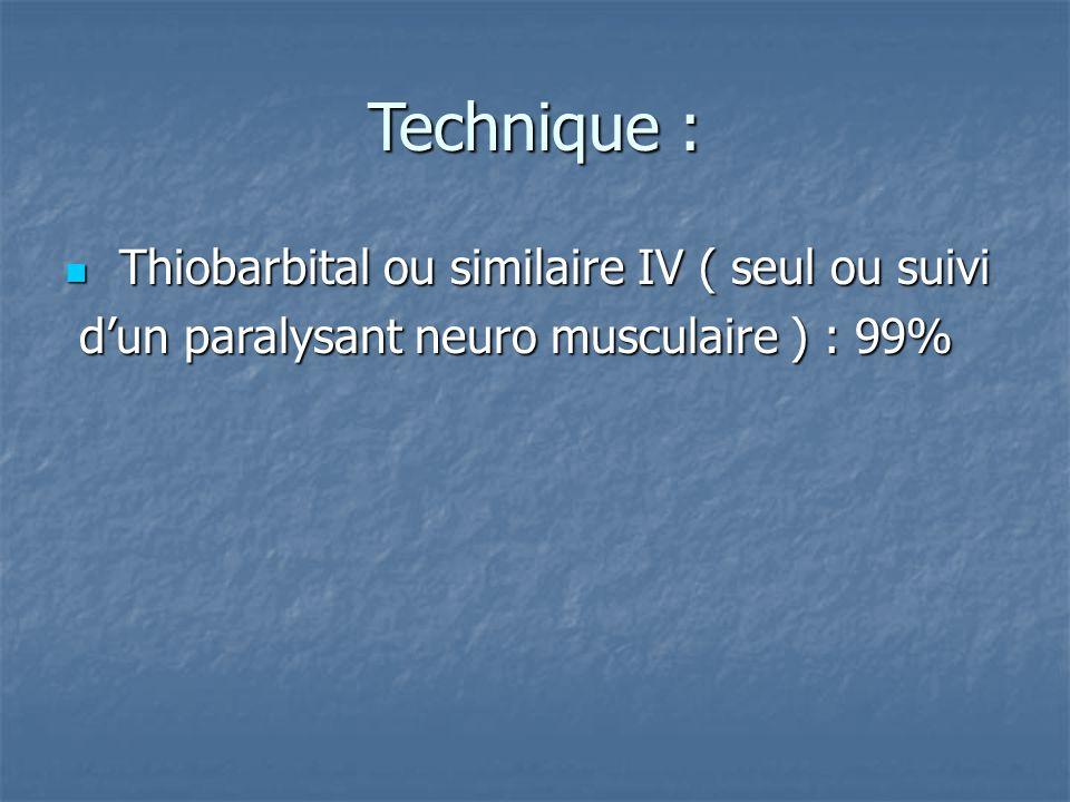 Technique : Thiobarbital ou similaire IV ( seul ou suivi Thiobarbital ou similaire IV ( seul ou suivi d'un paralysant neuro musculaire ) : 99% d'un pa