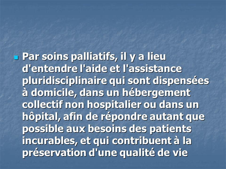 Par soins palliatifs, il y a lieu d'entendre l'aide et l'assistance pluridisciplinaire qui sont dispensées à domicile, dans un hébergement collectif n