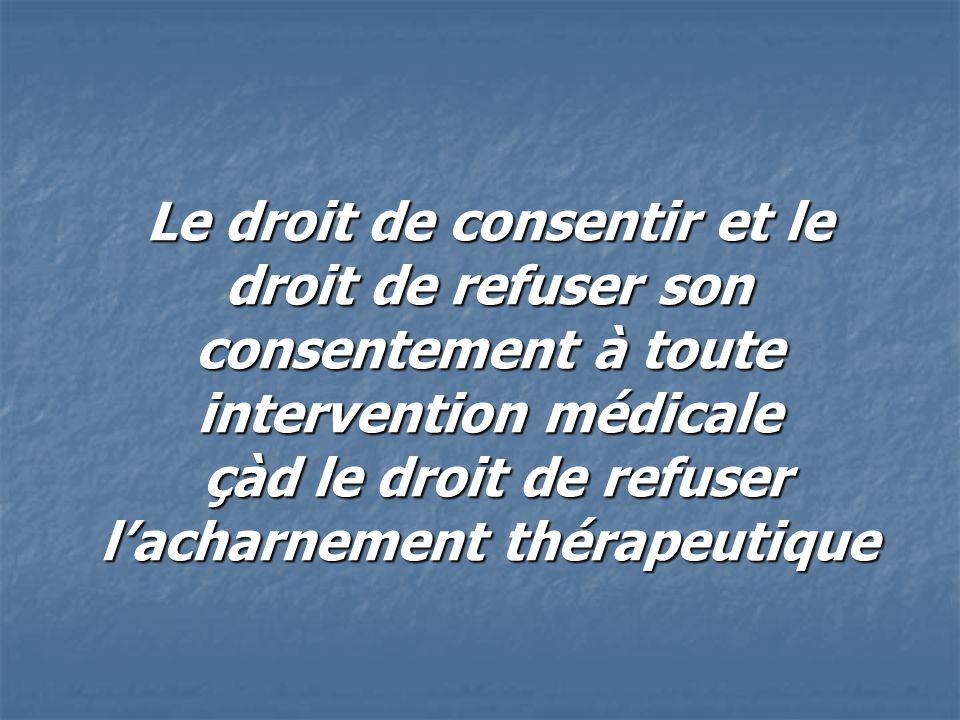 Le droit de consentir et le droit de refuser son consentement à toute intervention médicale çàd le droit de refuser l'acharnement thérapeutique