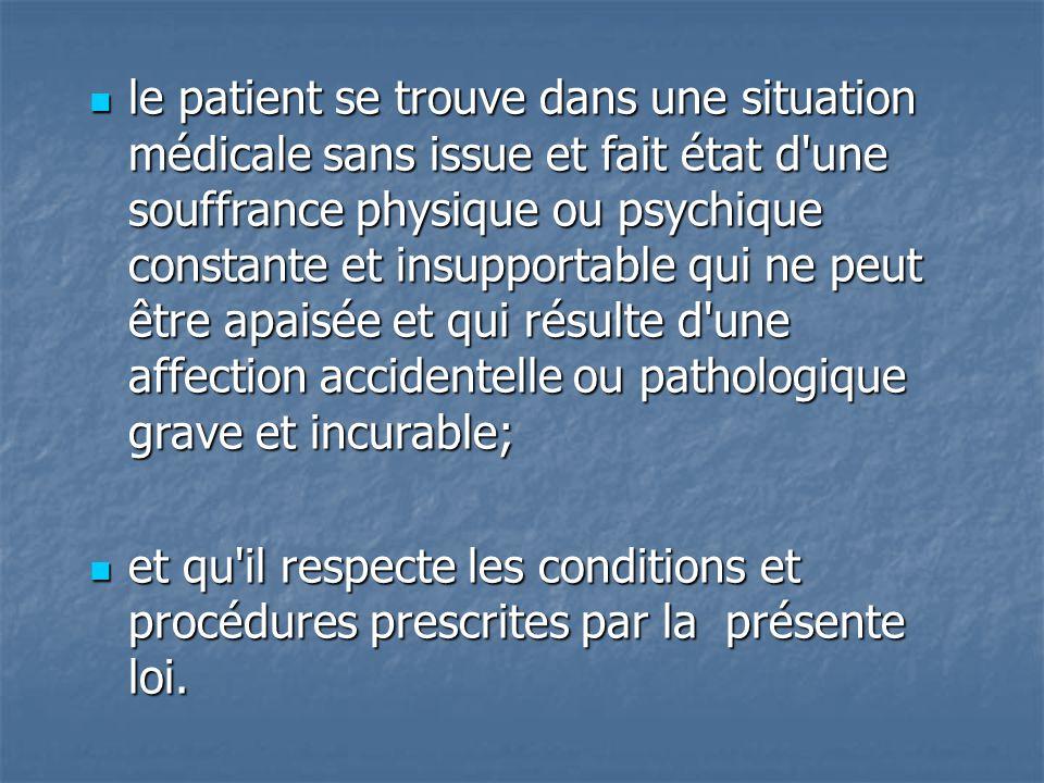 le patient se trouve dans une situation médicale sans issue et fait état d'une souffrance physique ou psychique constante et insupportable qui ne peut