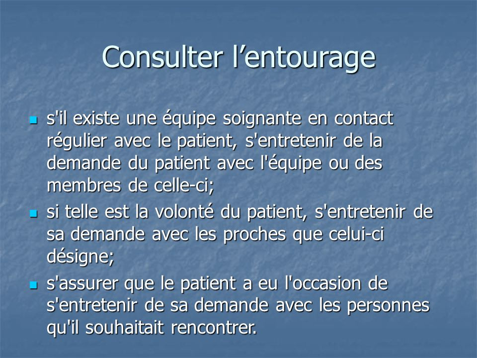 Consulter l'entourage s'il existe une équipe soignante en contact régulier avec le patient, s'entretenir de la demande du patient avec l'équipe ou des