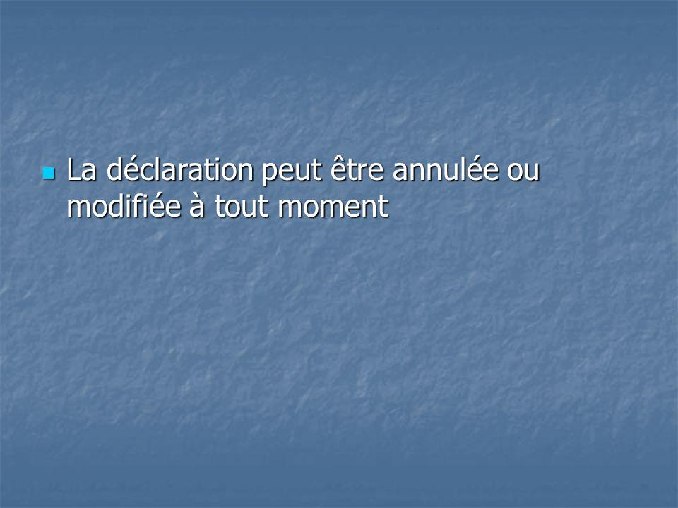 La déclaration peut être annulée ou modifiée à tout moment La déclaration peut être annulée ou modifiée à tout moment