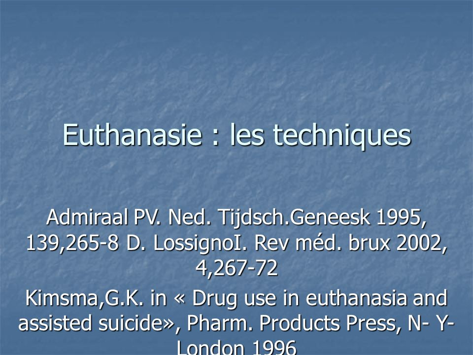 Euthanasie : les techniques Admiraal PV. Ned. Tijdsch.Geneesk 1995, 139,265-8 D. LossignoI. Rev méd. brux 2002, 4,267-72 Kimsma,G.K. in « Drug use in