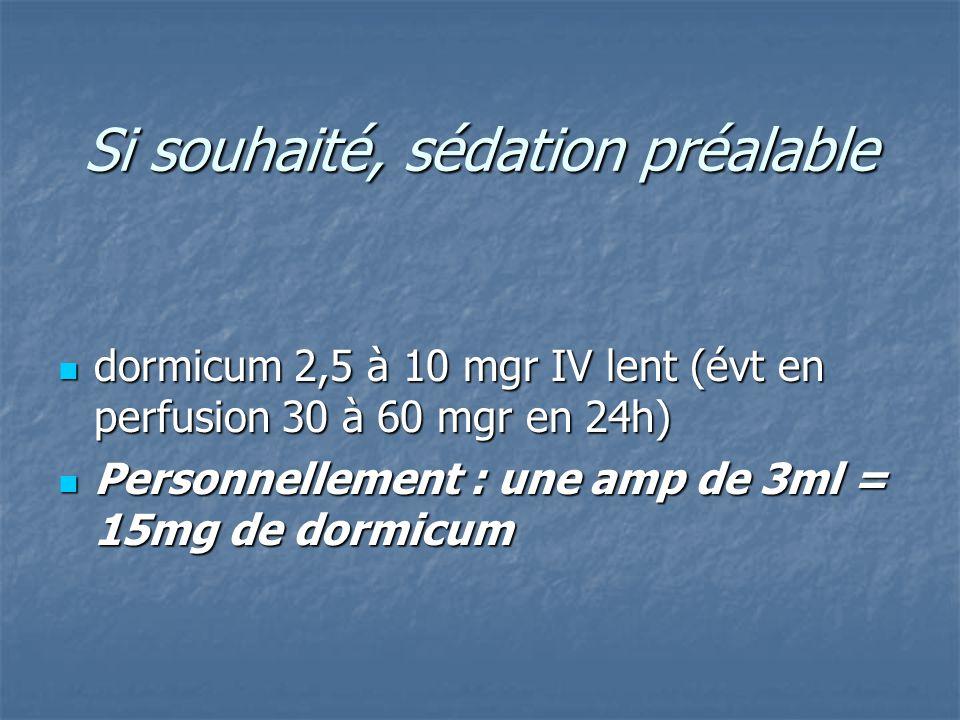 Si souhaité, sédation préalable Si souhaité, sédation préalable dormicum 2,5 à 10 mgr IV lent (évt en perfusion 30 à 60 mgr en 24h) dormicum 2,5 à 10