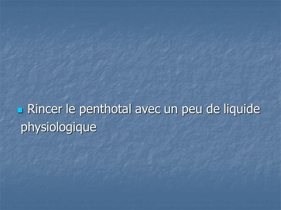 Rincer le penthotal avec un peu de liquide Rincer le penthotal avec un peu de liquide physiologique physiologique