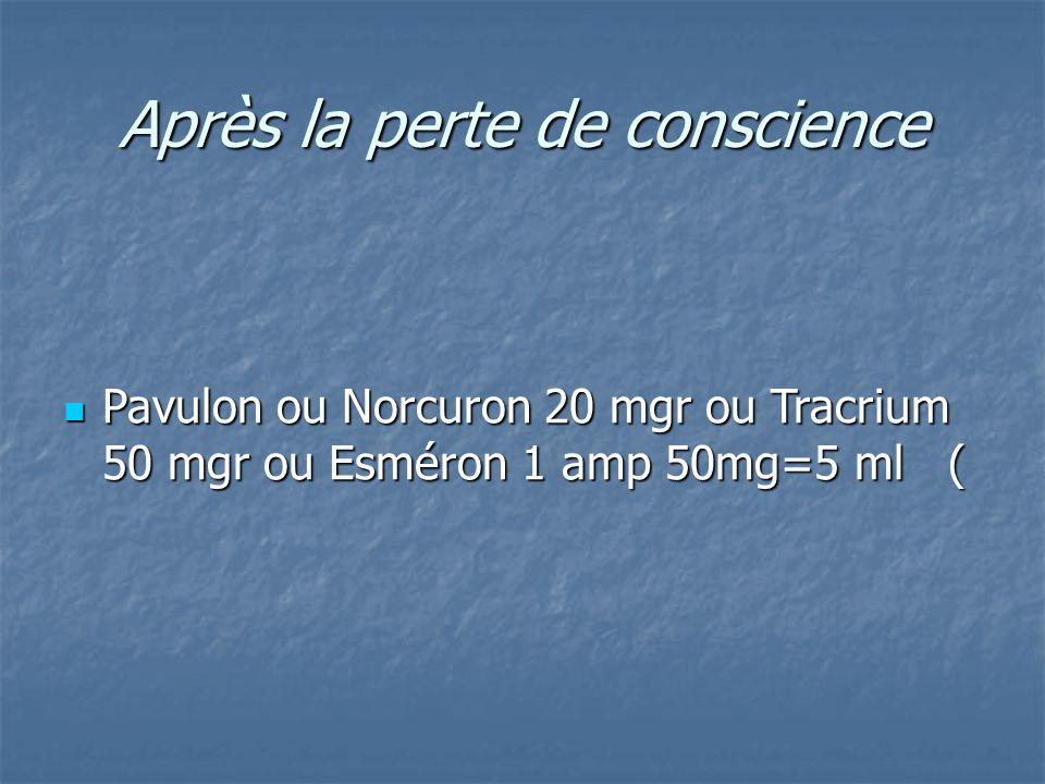Après la perte de conscience Pavulon ou Norcuron 20 mgr ou Tracrium 50 mgr ou Esméron 1 amp 50mg=5 ml ( Pavulon ou Norcuron 20 mgr ou Tracrium 50 mgr