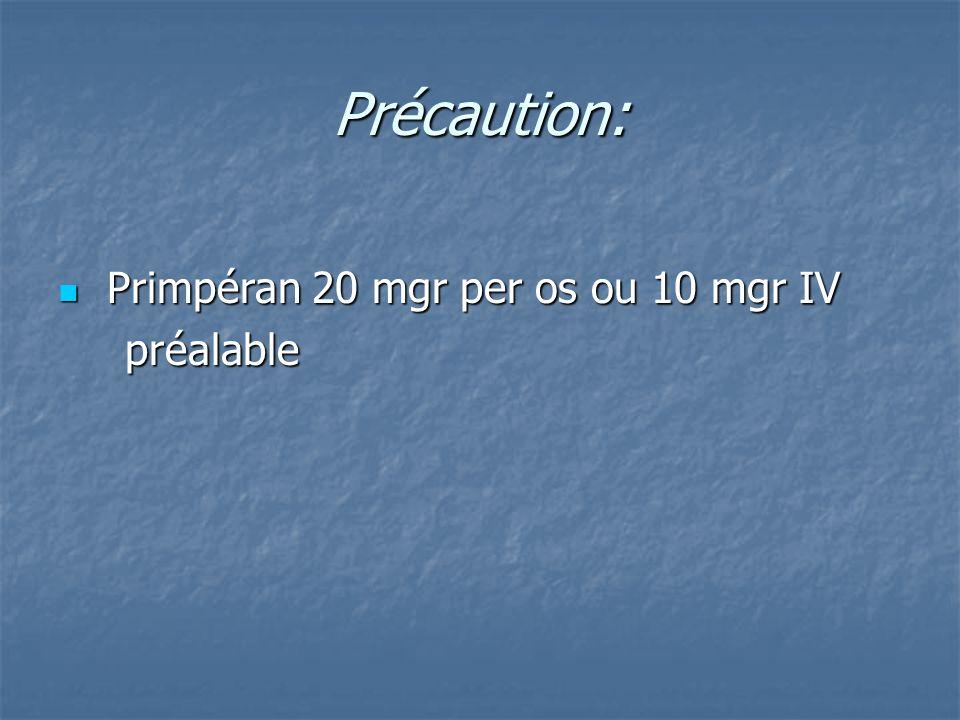 Précaution: Primpéran 20 mgr per os ou 10 mgr IV Primpéran 20 mgr per os ou 10 mgr IV préalable préalable
