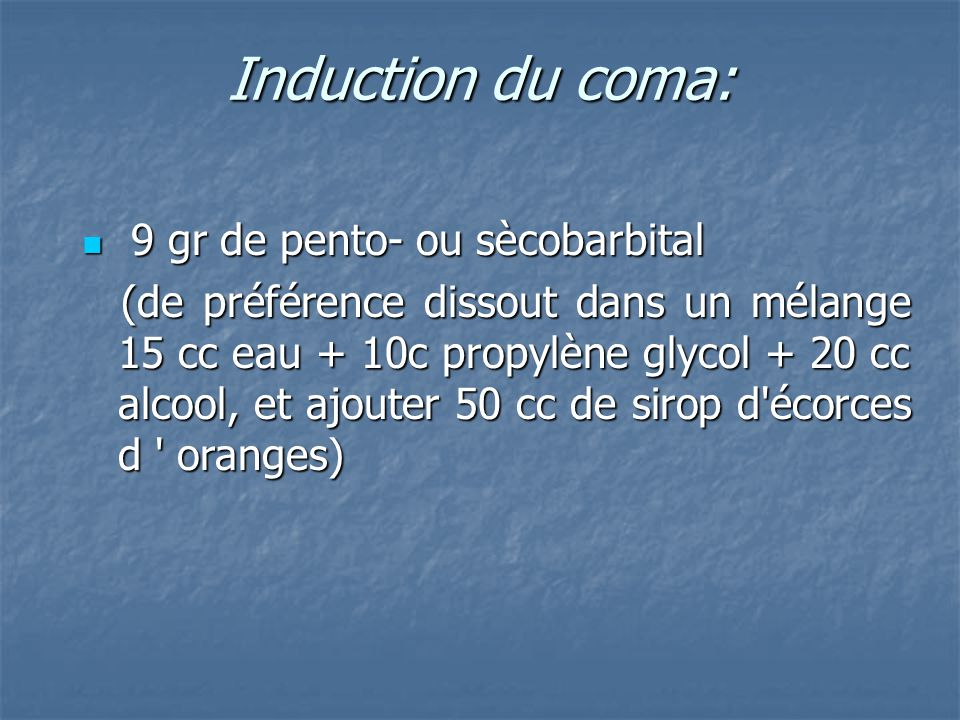 Induction du coma: 9 gr de pento- ou sècobarbital 9 gr de pento- ou sècobarbital (de préférence dissout dans un mélange 15 cc eau + 10c propylène glyc