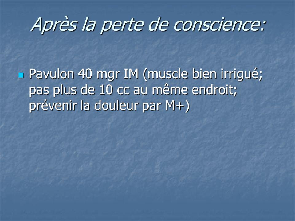 Après la perte de conscience: Pavulon 40 mgr IM (muscle bien irrigué; pas plus de 10 cc au même endroit; prévenir la douleur par M+) Pavulon 40 mgr IM