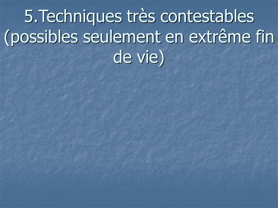 5.Techniques très contestables (possibles seulement en extrême fin de vie)