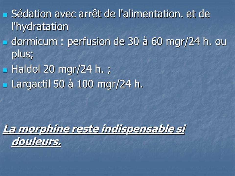 Sédation avec arrêt de l'alimentation. et de l'hydratation Sédation avec arrêt de l'alimentation. et de l'hydratation dormicum : perfusion de 30 à 60