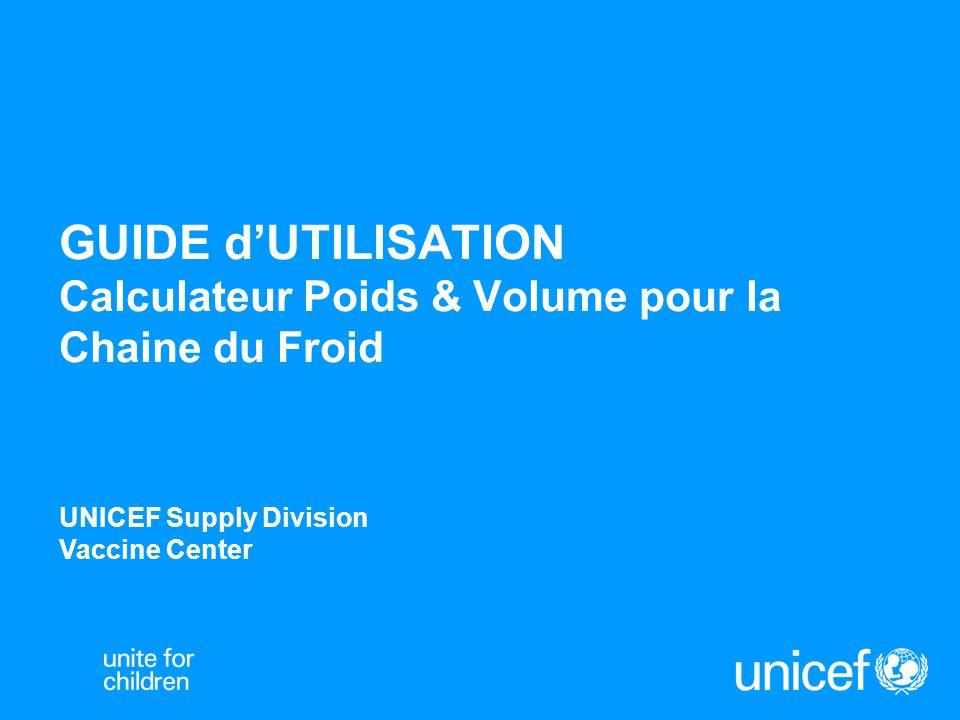 GUIDE d'UTILISATION Calculateur Poids & Volume pour la Chaine du Froid UNICEF Supply Division Vaccine Center