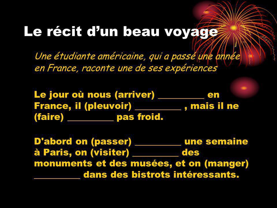 Le récit d'un beau voyage Une étudiante américaine, qui a passé une année en France, raconte une de ses expériences Le jour où nous (arriver) __________ en France, il (pleuvoir) __________, mais il ne (faire) __________ pas froid.