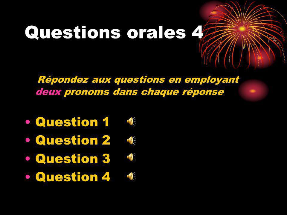 Questions orales 4 Répondez aux questions en employant deux pronoms dans chaque réponse Question 1 Question 2 Question 3 Question 4