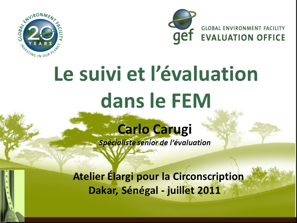 Le suivi et l'évaluation dans le FEM Carlo Carugi Spécialiste senior de l'évaluation de de Atelier Élargi pour la Circonscription Dakar, Sénégal - juillet 2011 1