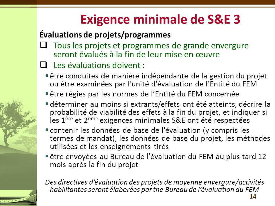 Évaluations de projets/programmes  Tous les projets et programmes de grande envergure seront évalués à la fin de leur mise en œuvre  Les évaluations doivent :  être conduites de manière indépendante de la gestion du projet ou être examinées par l'unité d évaluation de l'Entité du FEM  être régies par les normes de l'Entité du FEM concernée  déterminer au moins si extrants/effets ont été atteints, décrire la probabilité de viabilité des effets à la fin du projet, et indiquer si les 1 ère et 2 ème exigences minimales S&E ont été respectées  contenir les données de base de l évaluation (y compris les termes de mandat), les données de base du projet, les méthodes utilisées et les enseignements tirés  être envoyées au Bureau de l évaluation du FEM au plus tard 12 mois après la fin du projet Des directives d'évaluation des projets de moyenne envergure/activités habilitantes seront élaborées par the Bureau de l'évaluation du FEM 14