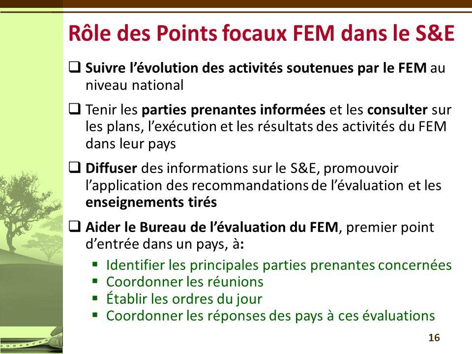  Suivre l'évolution des activités soutenues par le FEM au niveau national  Tenir les parties prenantes informées et les consulter sur les plans, l'exécution et les résultats des activités du FEM dans leur pays  Diffuser des informations sur le S&E, promouvoir l'application des recommandations de l'évaluation et les enseignements tirés  Aider le Bureau de l'évaluation du FEM, premier point d'entrée dans un pays, à:  Identifier les principales parties prenantes concernées  Coordonner les réunions  Établir les ordres du jour  Coordonner les réponses des pays à ces évaluations 16