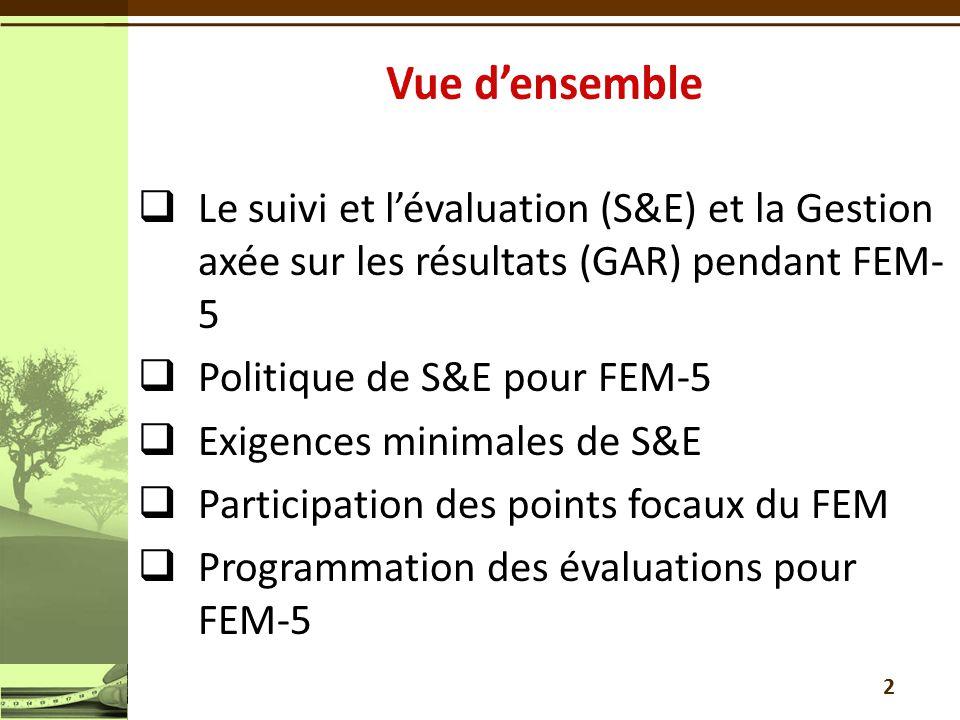  Le suivi et l'évaluation (S&E) et la Gestion axée sur les résultats (GAR) pendant FEM- 5  Politique de S&E pour FEM-5  Exigences minimales de S&E  Participation des points focaux du FEM  Programmation des évaluations pour FEM-5 2