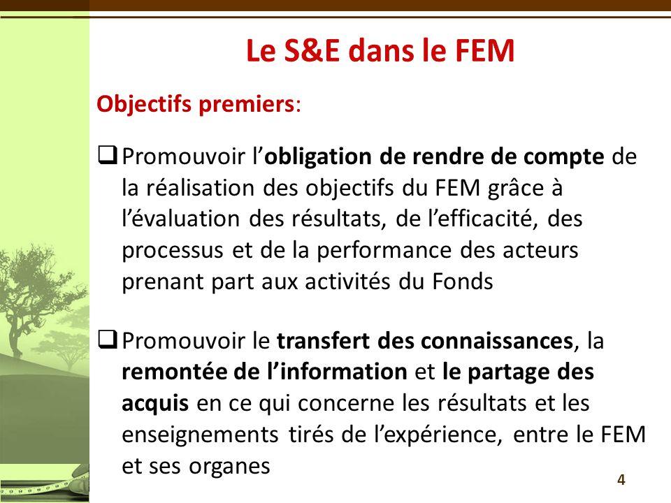 Objectifs premiers:  Promouvoir l'obligation de rendre de compte de la réalisation des objectifs du FEM grâce à l'évaluation des résultats, de l'efficacité, des processus et de la performance des acteurs prenant part aux activités du Fonds  Promouvoir le transfert des connaissances, la remontée de l'information et le partage des acquis en ce qui concerne les résultats et les enseignements tirés de l'expérience, entre le FEM et ses organes 4