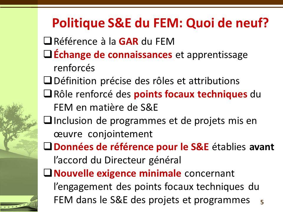  Référence à la GAR du FEM  Échange de connaissances et apprentissage renforcés  Définition précise des rôles et attributions  Rôle renforcé des points focaux techniques du FEM en matière de S&E  Inclusion de programmes et de projets mis en œuvre conjointement  Données de référence pour le S&E établies avant l'accord du Directeur général  Nouvelle exigence minimale concernant l'engagement des points focaux techniques du FEM dans le S&E des projets et programmes 5