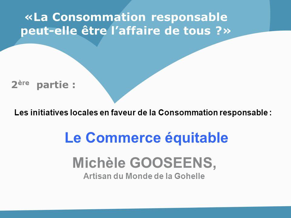 «La Consommation responsable peut-elle être l'affaire de tous ?» Le Commerce équitable Michèle GOOSEENS, Artisan du Monde de la Gohelle 2 ère partie :