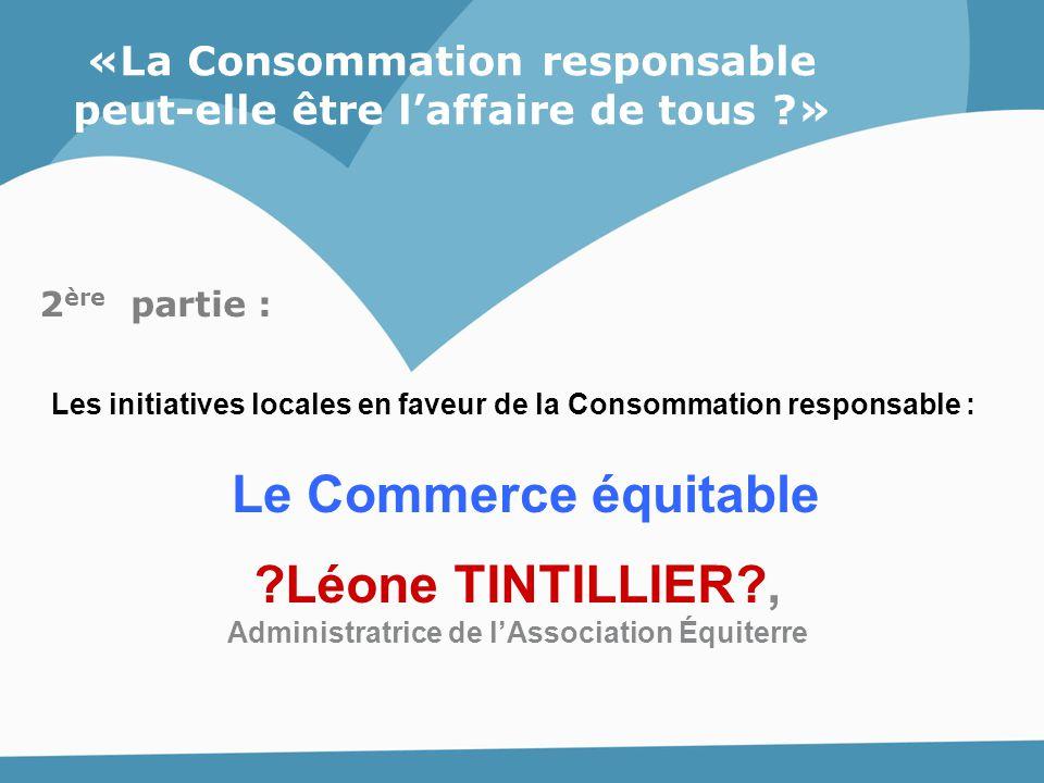 «La Consommation responsable peut-elle être l'affaire de tous ?» Le Commerce équitable ?Léone TINTILLIER?, Administratrice de l'Association Équiterre