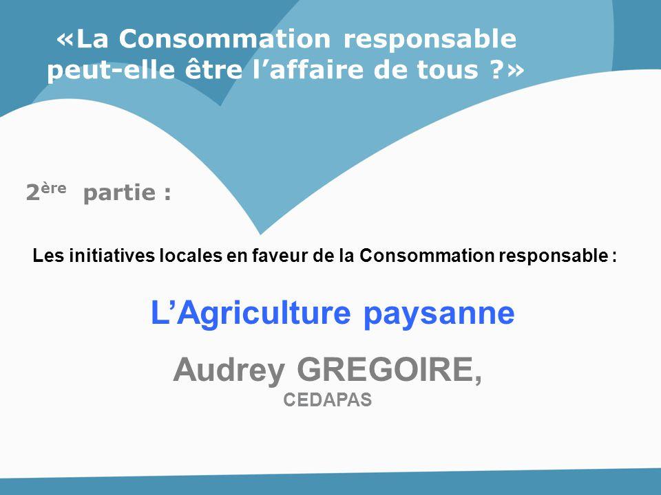 «La Consommation responsable peut-elle être l'affaire de tous ?» L'Agriculture paysanne Audrey GREGOIRE, CEDAPAS 2 ère partie : Les initiatives locale