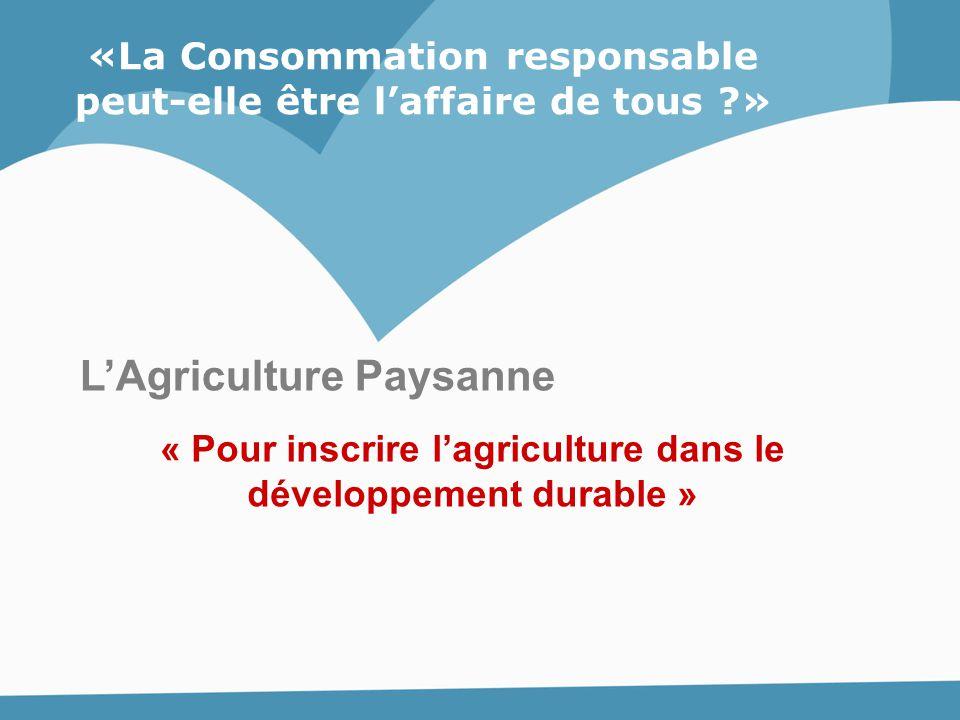 L'Agriculture Paysanne « Pour inscrire l'agriculture dans le développement durable » «La Consommation responsable peut-elle être l'affaire de tous ?»
