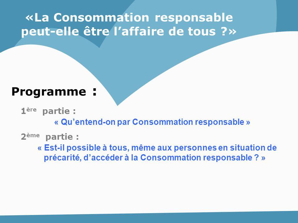 Programme : «La Consommation responsable peut-elle être l'affaire de tous ?» 1 ère partie : « Qu'entend-on par Consommation responsable » 2 ème partie