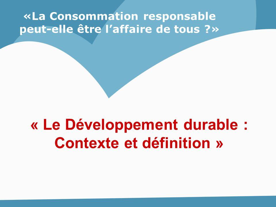 «La Consommation responsable peut-elle être l'affaire de tous ?» « Le Développement durable : Contexte et définition »