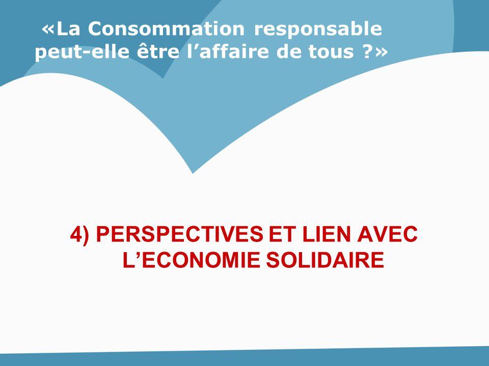 4) PERSPECTIVES ET LIEN AVEC L'ECONOMIE SOLIDAIRE «La Consommation responsable peut-elle être l'affaire de tous ?»