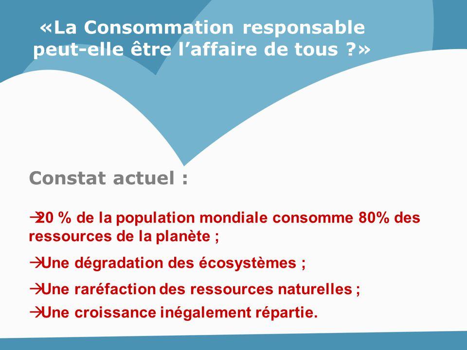 «La Consommation responsable peut-elle être l'affaire de tous ?» Constat actuel :  20 % de la population mondiale consomme 80% des ressources de la p