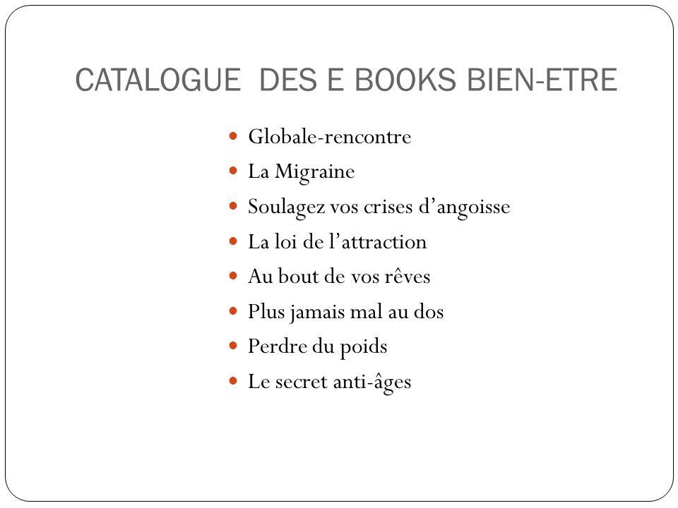 CATALOGUE DES E BOOKS BIEN-ETRE Globale-rencontre La Migraine Soulagez vos crises d'angoisse La loi de l'attraction Au bout de vos rêves Plus jamais m