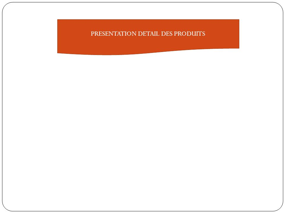 PRESENTATION DETAIL DES PRODUITS