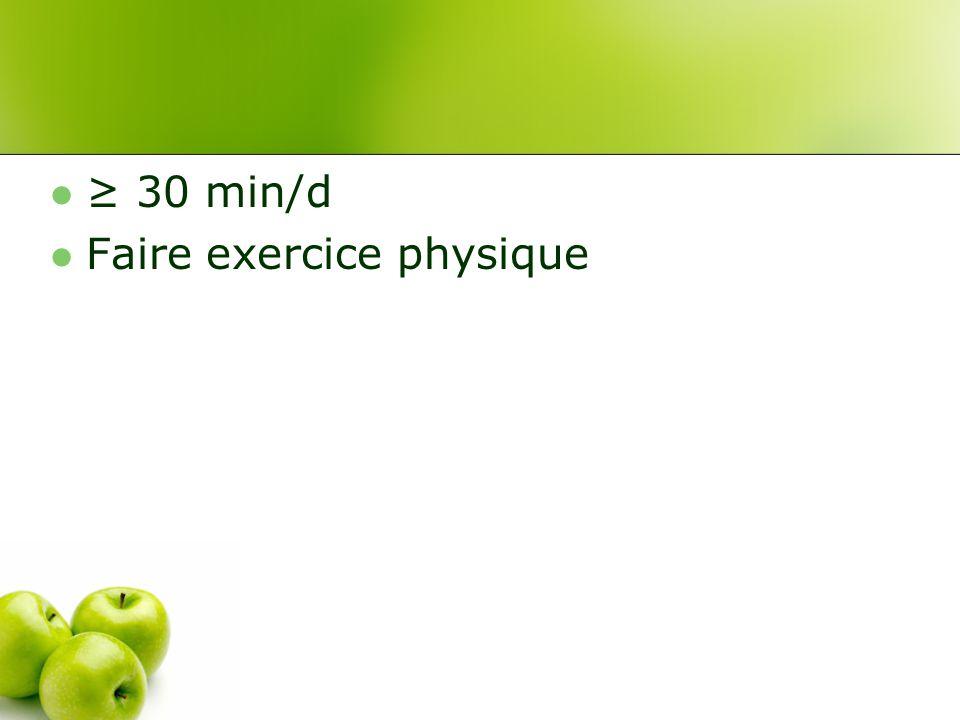 ≥ 30 min/d Faire exercice physique