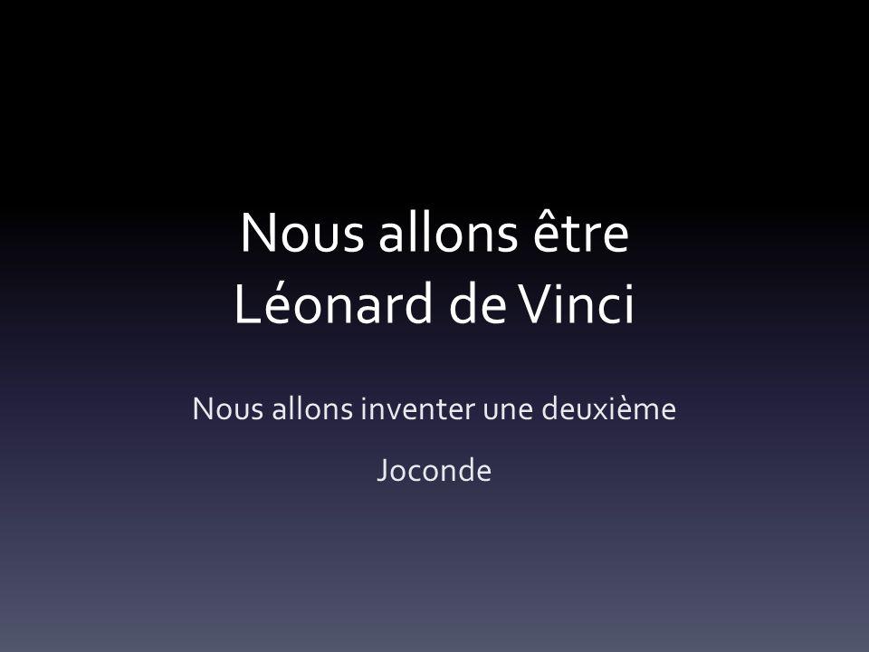 Nous allons être Léonard de Vinci Nous allons inventer une deuxième Joconde