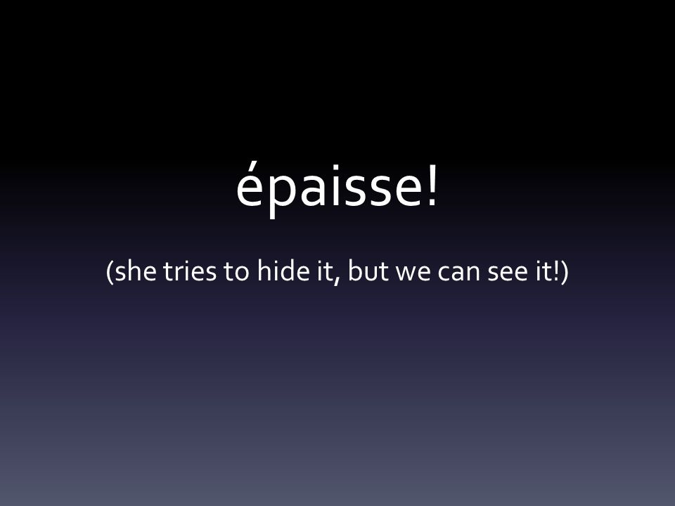 épaisse! (she tries to hide it, but we can see it!)