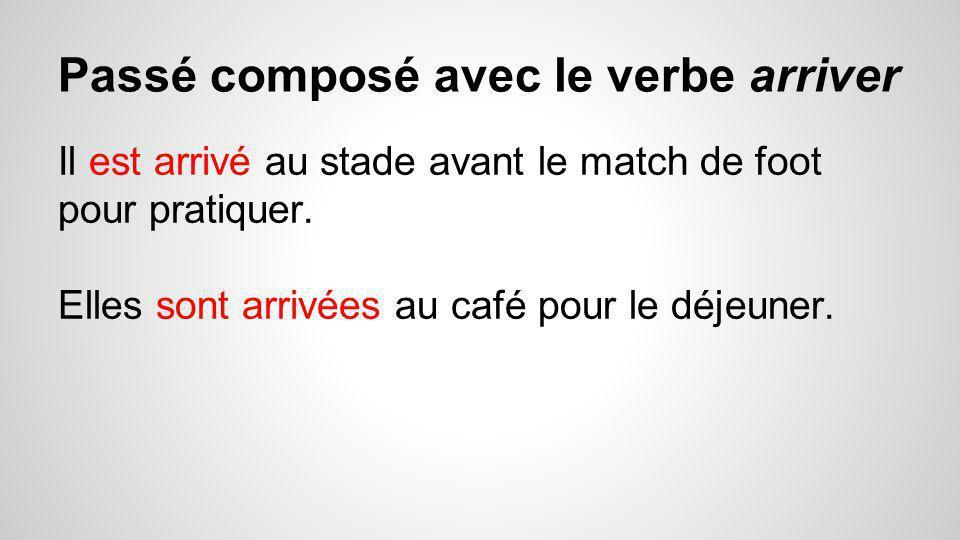 Passé composé avec le verbe arriver Il est arrivé au stade avant le match de foot pour pratiquer. Elles sont arrivées au café pour le déjeuner.
