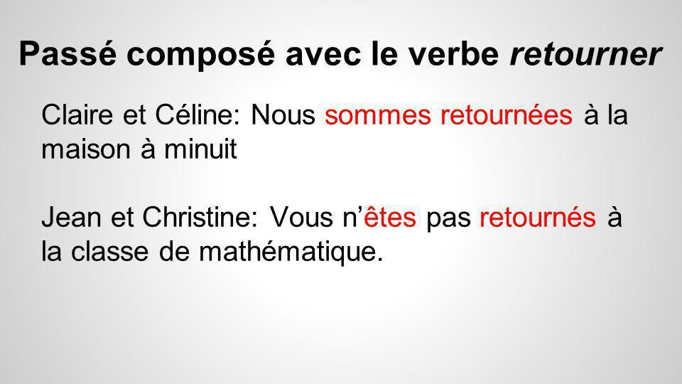 Passé composé avec le verbe retourner Claire et Céline: Nous sommes retournées à la maison à minuit Jean et Christine: Vous n'êtes pas retournés à la