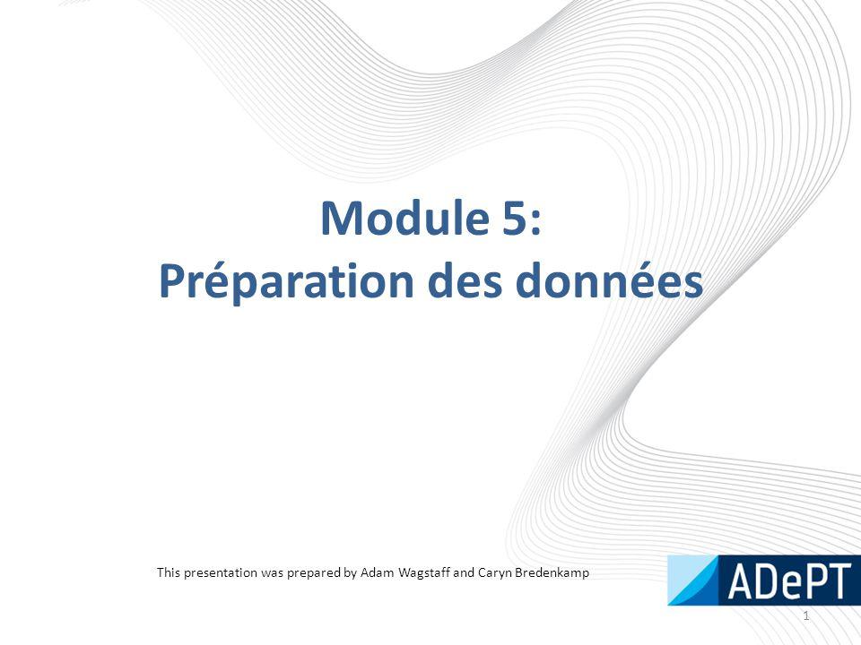 Module 5: Préparation des données 1 This presentation was prepared by Adam Wagstaff and Caryn Bredenkamp