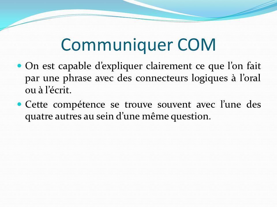 Communiquer COM On est capable d'expliquer clairement ce que l'on fait par une phrase avec des connecteurs logiques à l'oral ou à l'écrit.