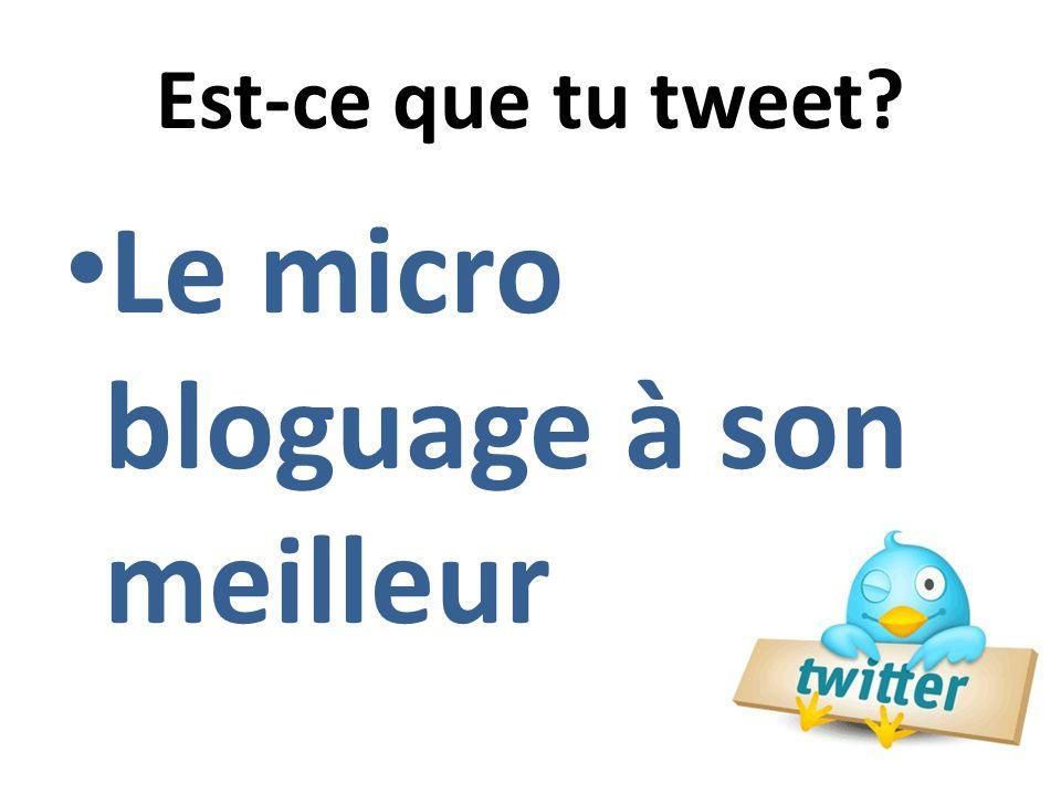 Est-ce que tu tweet Le micro bloguage à son meilleur