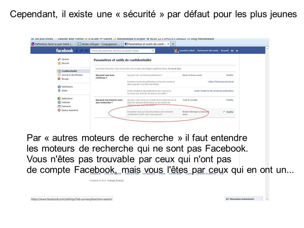 Cependant, il existe une « sécurité » par défaut pour les plus jeunes Par « autres moteurs de recherche » il faut entendre les moteurs de recherche qui ne sont pas Facebook.
