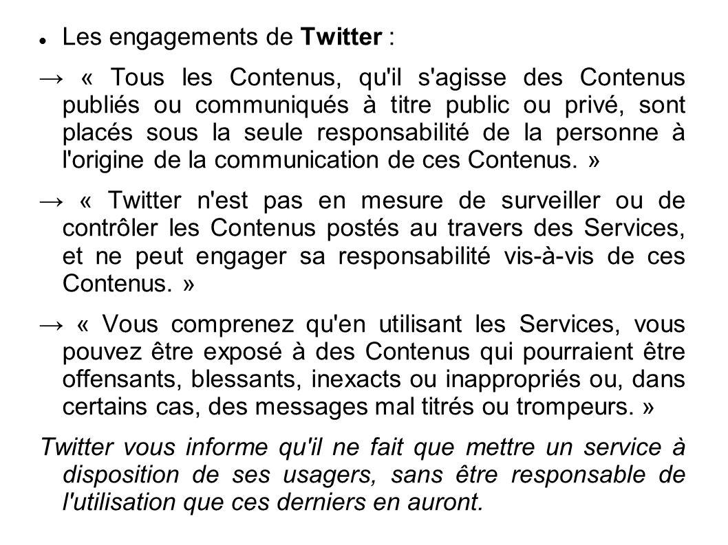 Les engagements de Twitter : → « Tous les Contenus, qu il s agisse des Contenus publiés ou communiqués à titre public ou privé, sont placés sous la seule responsabilité de la personne à l origine de la communication de ces Contenus.