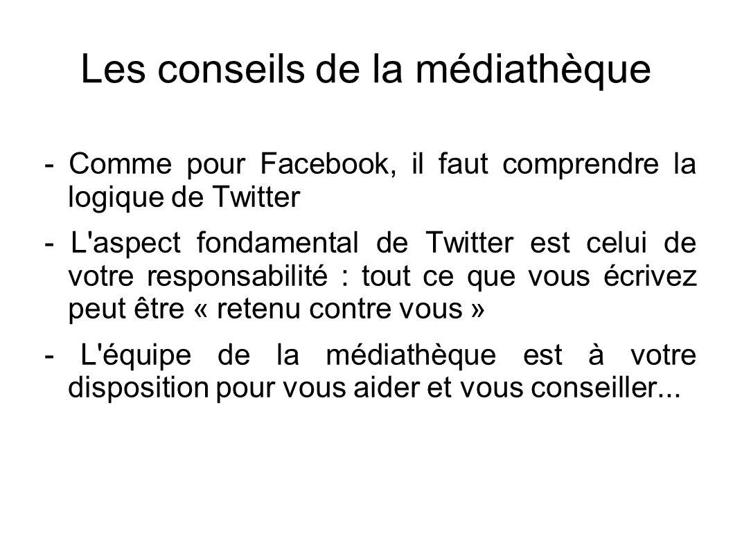 Les conseils de la médiathèque - Comme pour Facebook, il faut comprendre la logique de Twitter - L aspect fondamental de Twitter est celui de votre responsabilité : tout ce que vous écrivez peut être « retenu contre vous » - L équipe de la médiathèque est à votre disposition pour vous aider et vous conseiller...