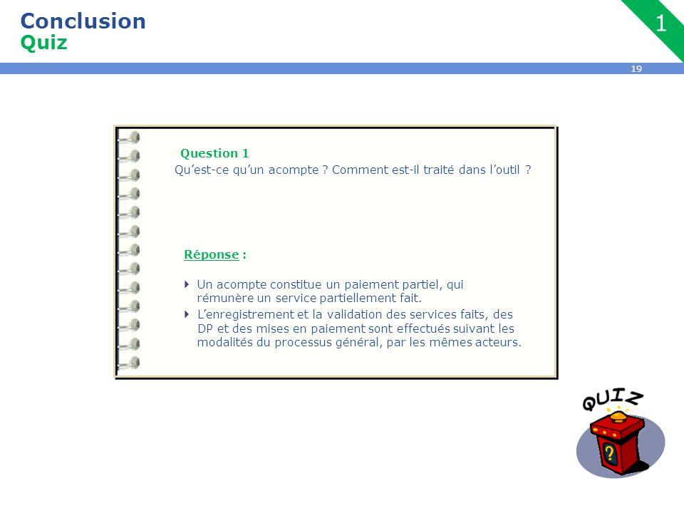 19 Conclusion Quiz Question 1 Qu'est-ce qu'un acompte ? Comment est-il traité dans l'outil ? Réponse :  Un acompte constitue un paiement partiel, qui