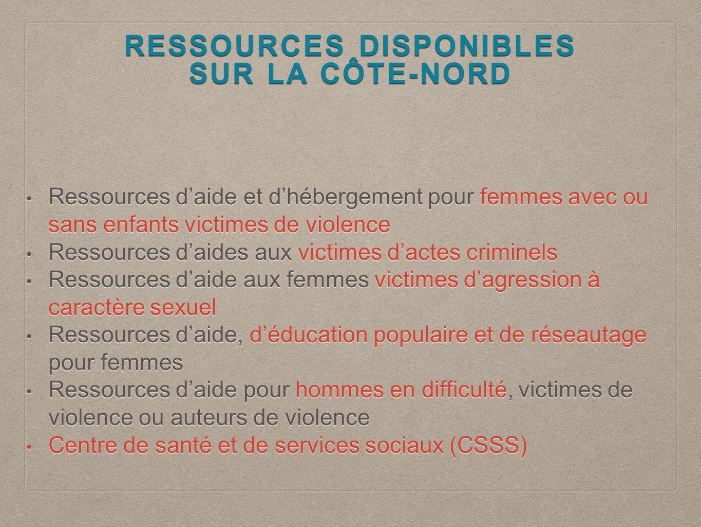 RESSOURCES DISPONIBLES SUR LA CÔTE-NORD Ressources d'aide et d'hébergement pour femmes avec ou sans enfants victimes de violence Ressources d'aide et d'hébergement pour femmes avec ou sans enfants victimes de violence Ressources d'aides aux victimes d'actes criminels Ressources d'aides aux victimes d'actes criminels Ressources d'aide aux femmes victimes d'agression à caractère sexuel Ressources d'aide aux femmes victimes d'agression à caractère sexuel Ressources d'aide, d'éducation populaire et de réseautage pour femmes Ressources d'aide, d'éducation populaire et de réseautage pour femmes Ressources d'aide pour hommes en difficulté, victimes de violence ou auteurs de violence Ressources d'aide pour hommes en difficulté, victimes de violence ou auteurs de violence Centre de santé et de services sociaux (CSSS) Centre de santé et de services sociaux (CSSS)
