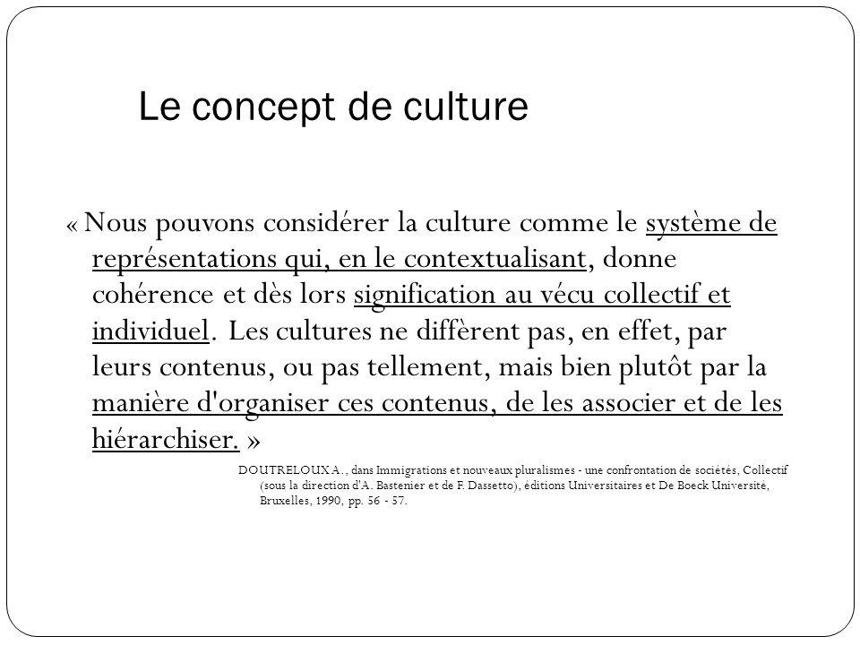 Le concept de culture « Nous pouvons considérer la culture comme le système de représentations qui, en le contextualisant, donne cohérence et dès lors signification au vécu collectif et individuel.