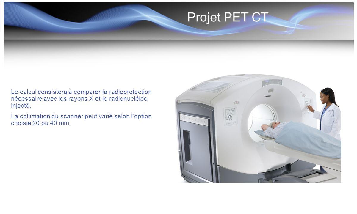 Projet PET CT Le calcul consistera à comparer la radioprotection nécessaire avec les rayons X et le radionucléide injecté. La collimation du scanner p